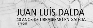 Juan Luís Dalda 40 anos de urbanismo en Galicia 1971-2011